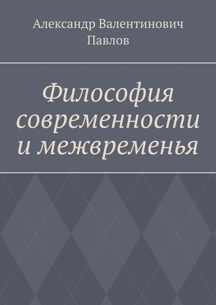 Александр Валентинович Павлов Философия современности и межвременья. Издание 3-е, исправленное и дополненное