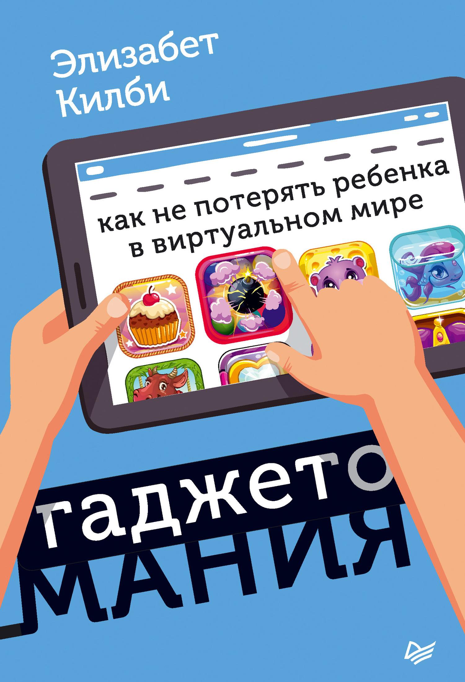 Элизабет Килби - Гаджетомания: как не потерять ребенка в виртуальном мире