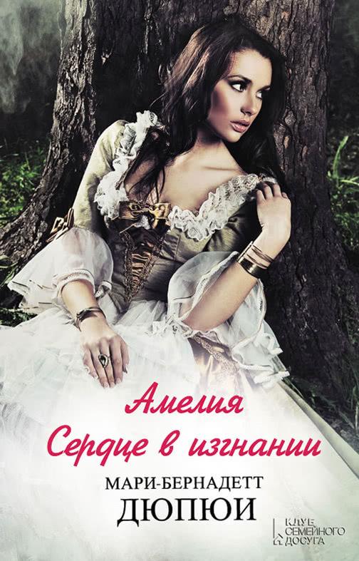 Мари-Бернадетт Дюпюи - Амелия. Сердце в изгнании