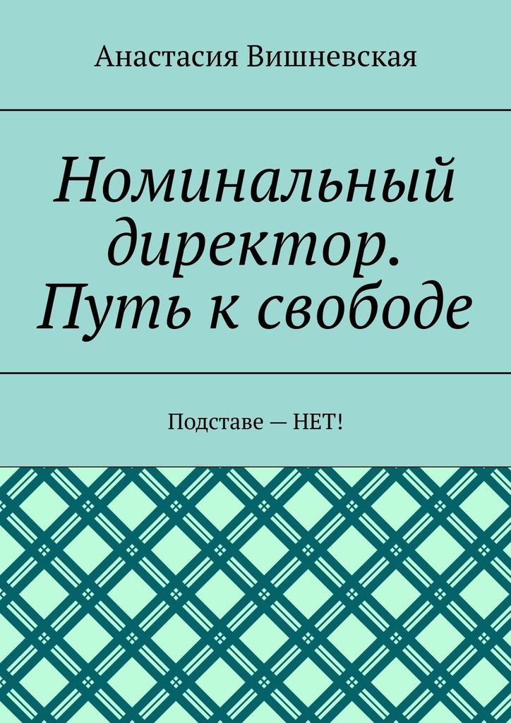 Анастасия Вишневская - Номинальный директор. Путь ксвободе. Подставе–НЕТ!