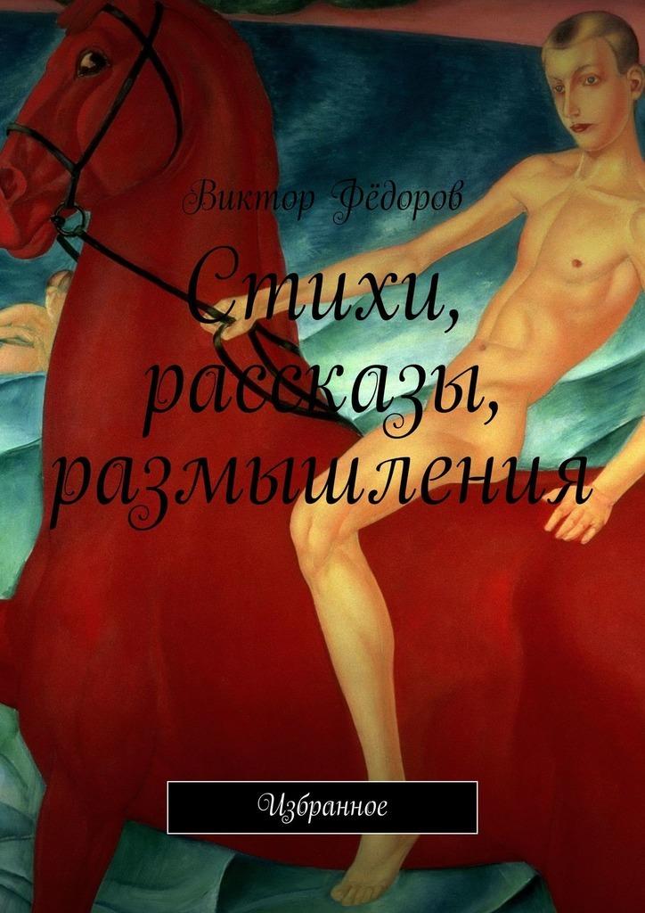 Виктор Фёдоров Стихи, рассказы, размышления. Избранное марина александровна байдукова киевские истории избранные стихи ирассказы