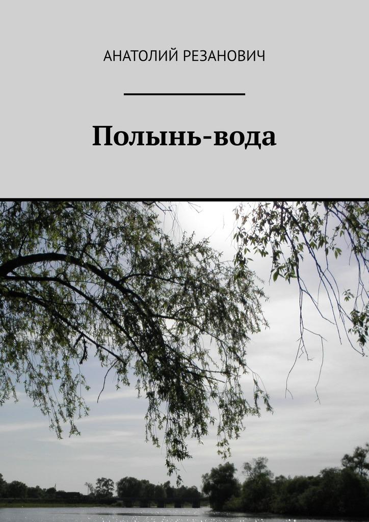 Анатолий Резанович Полынь-вода
