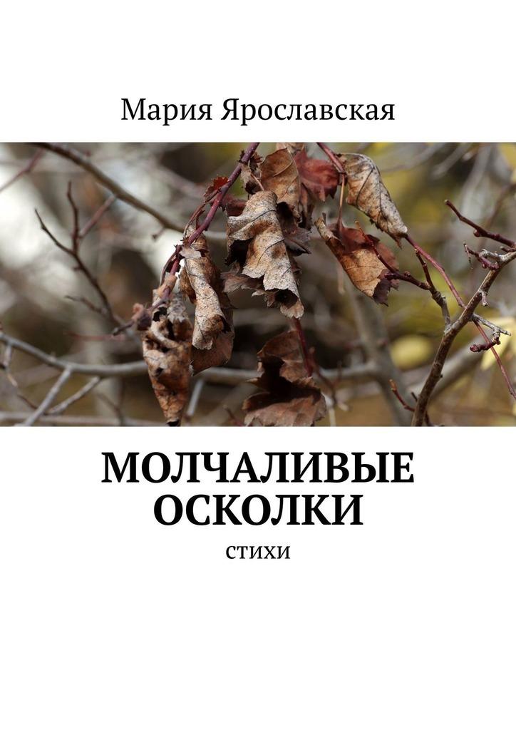Мария Ярославская Молчаливые осколки. Стихи я женщина в поисках слова стихи