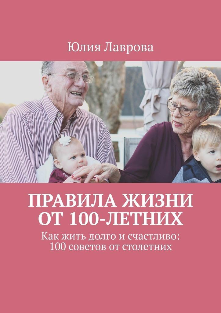 Правила жизниот100-летних. Как жить долго исчастливо: 100советов отстолетних