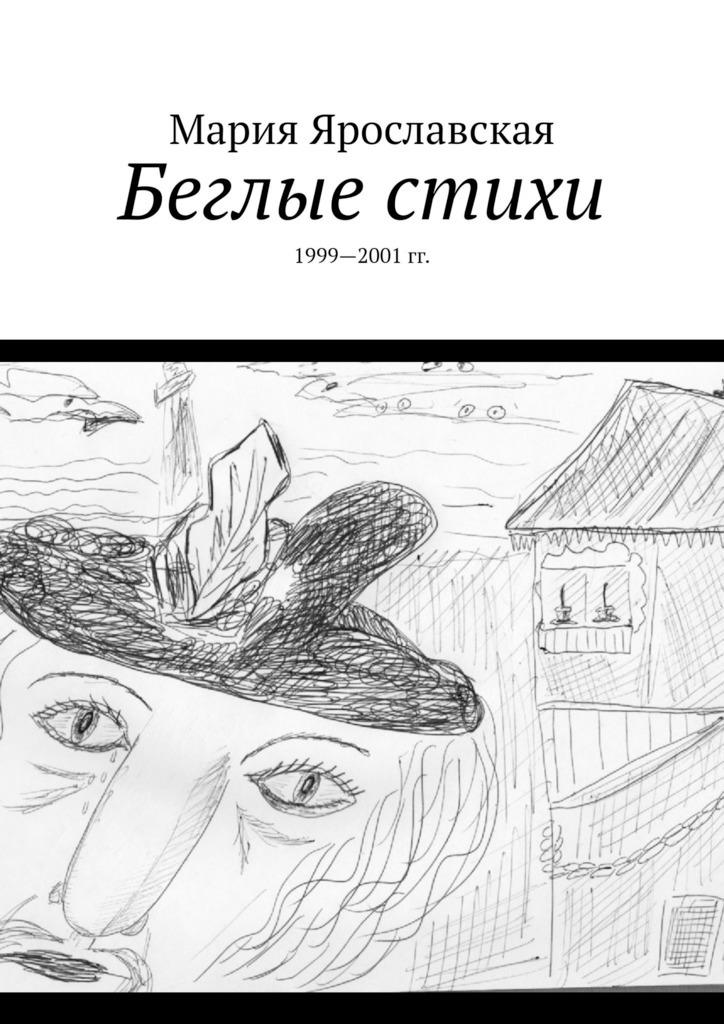 Мария Ярославская Беглые стихи. 1999—2001 гг.