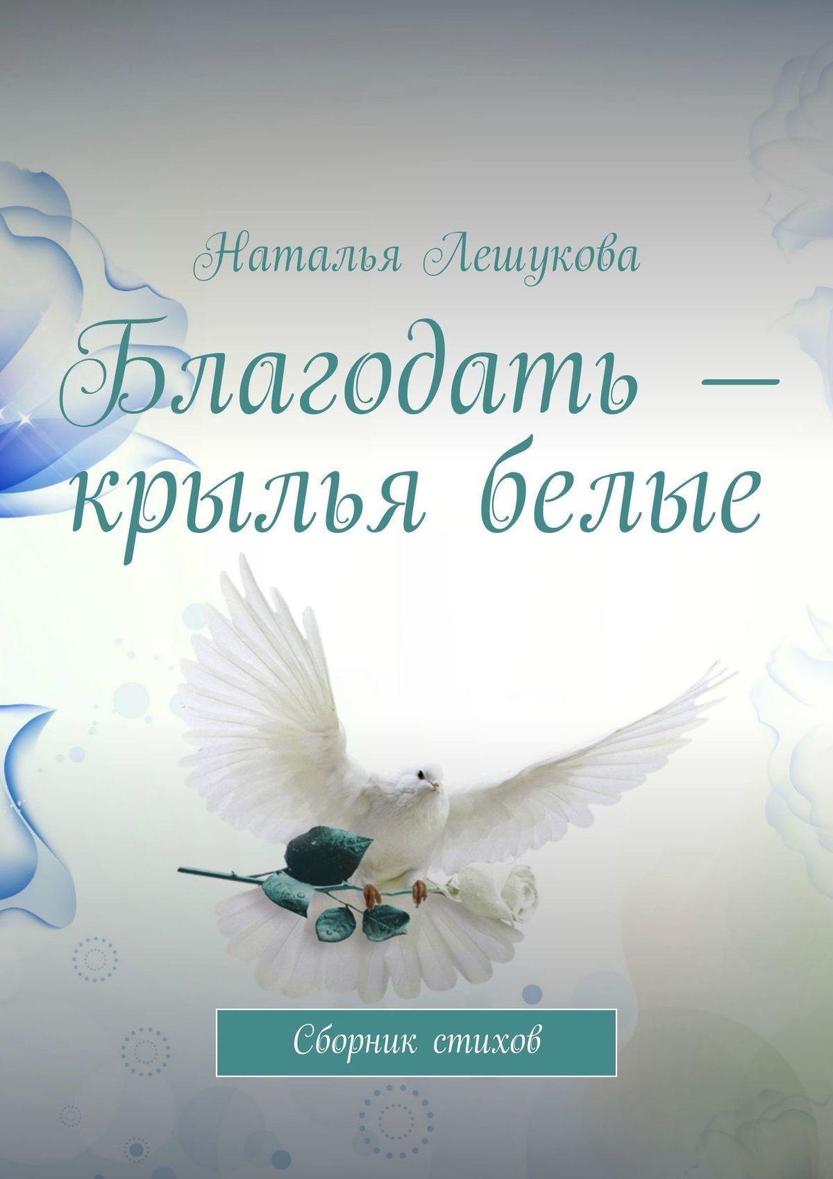 Наталья Лешукова Благодать – крылья белые. Сборник стихов гете и в сборник стихов миниатюра