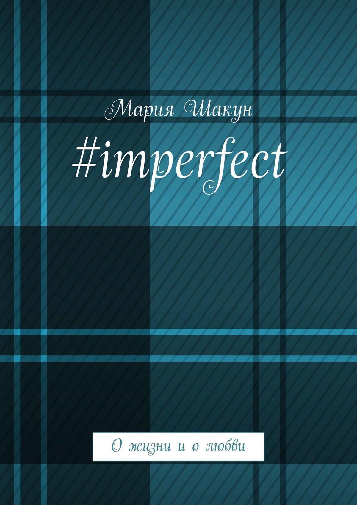 Мария Шакун #imperfect. Ожизни иолюбви
