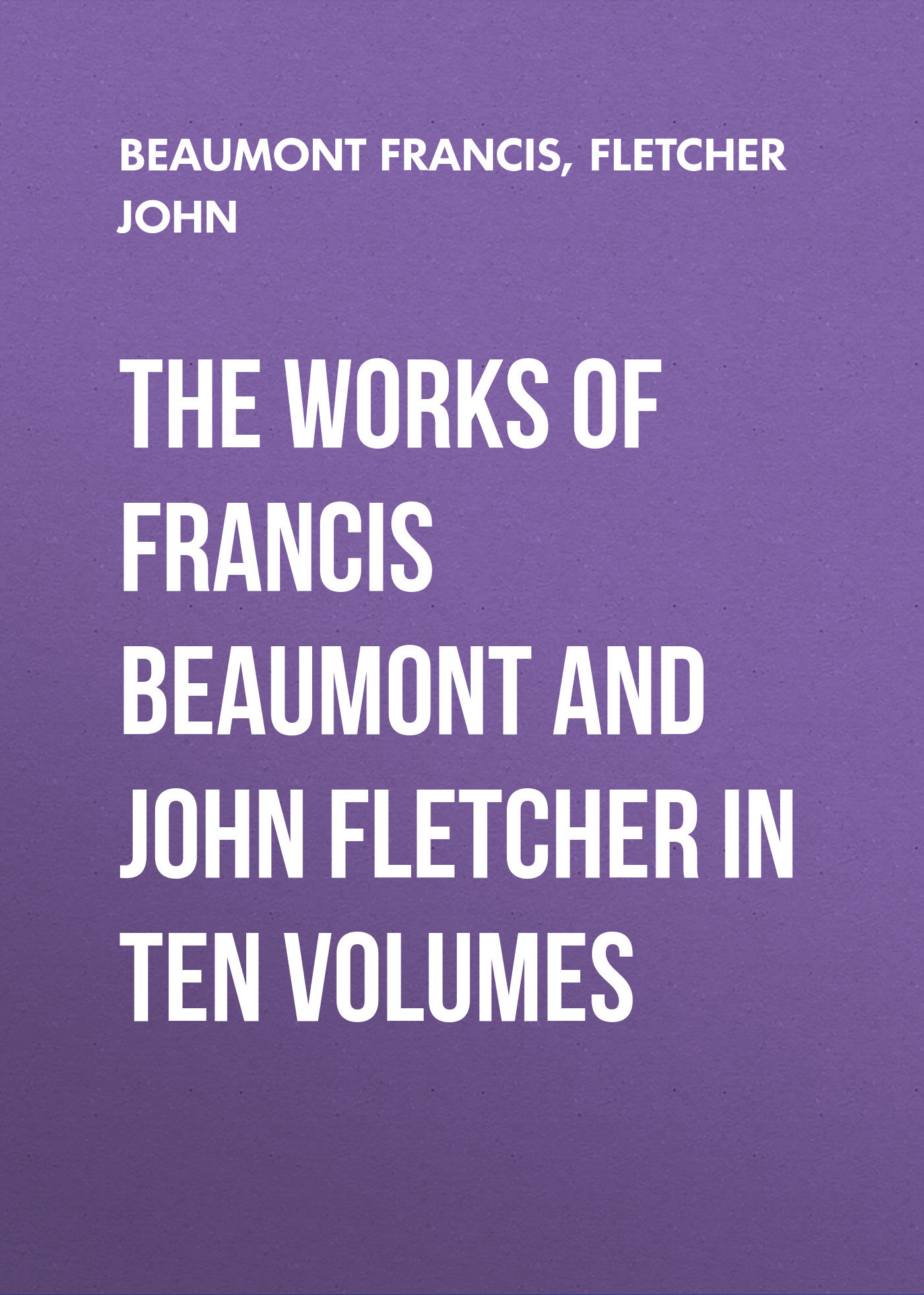 Beaumont Francis The Works of Francis Beaumont and John Fletcher in Ten Volumes gayley charles mills francis beaumont dramatist