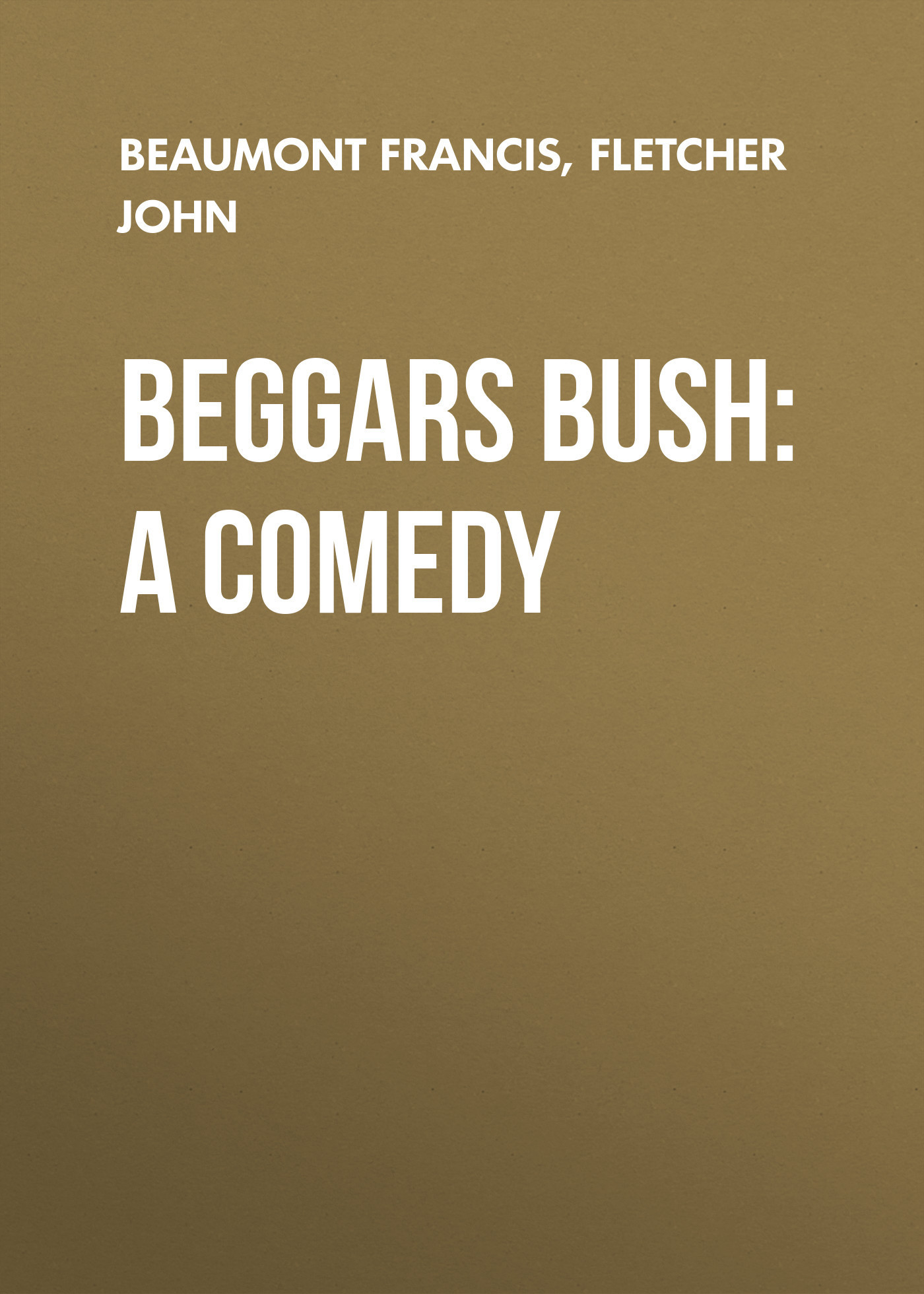 Beaumont Francis Beggars Bush: A Comedy gayley charles mills francis beaumont dramatist