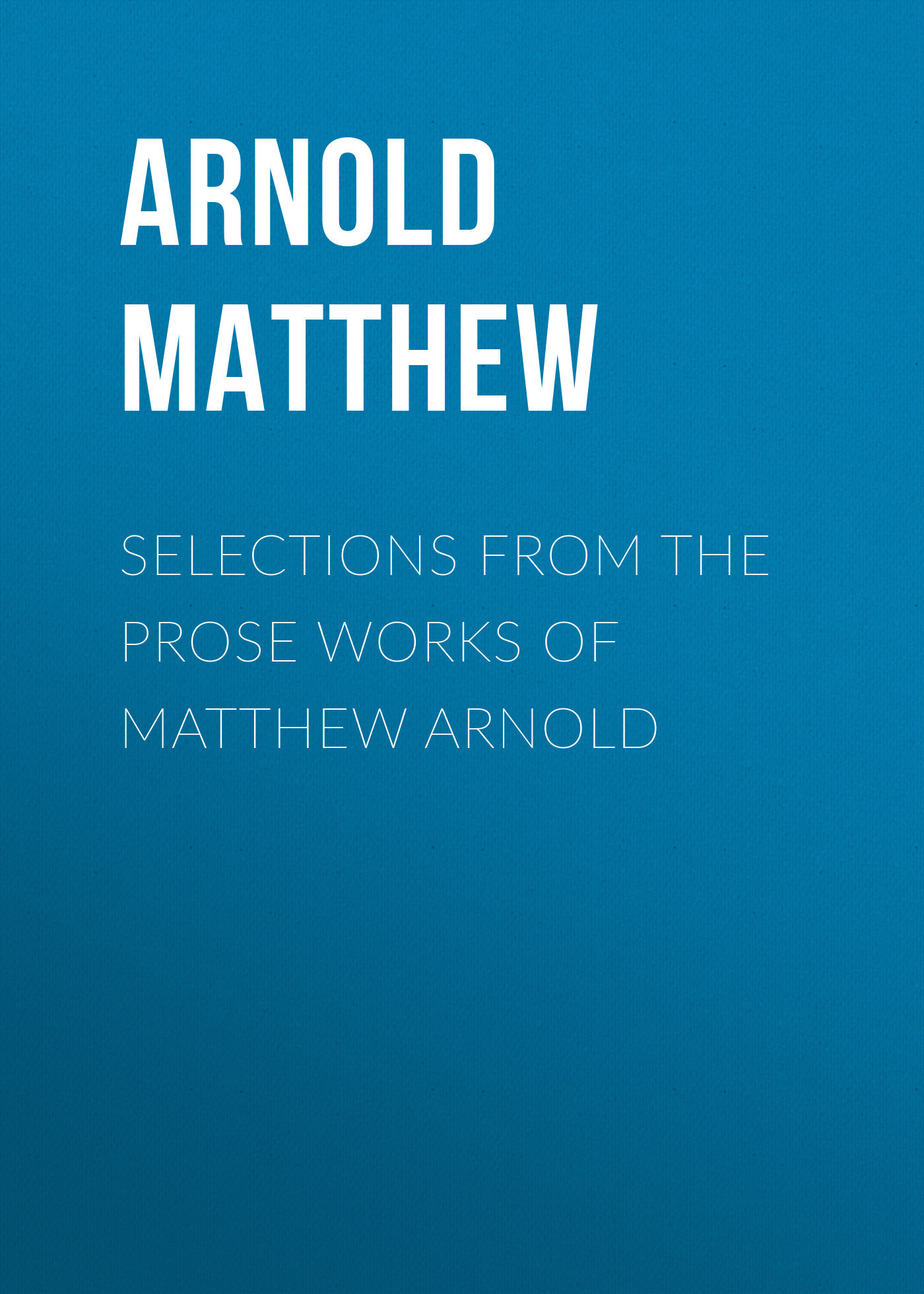 Arnold Matthew Selections from the Prose Works of Matthew Arnold matthew wald the history of matthew wald