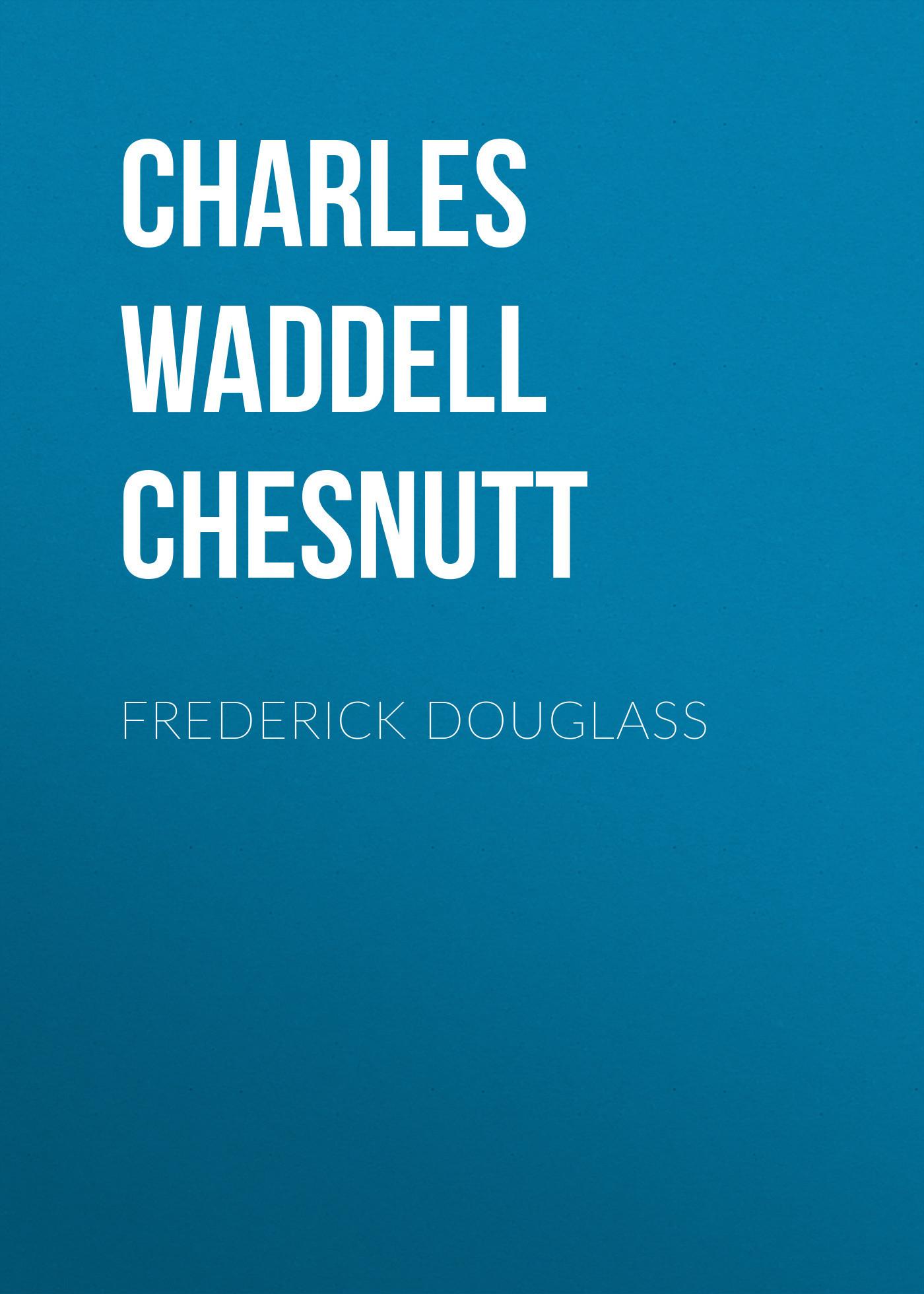 Charles Waddell Chesnutt Frederick Douglass frederick step 3