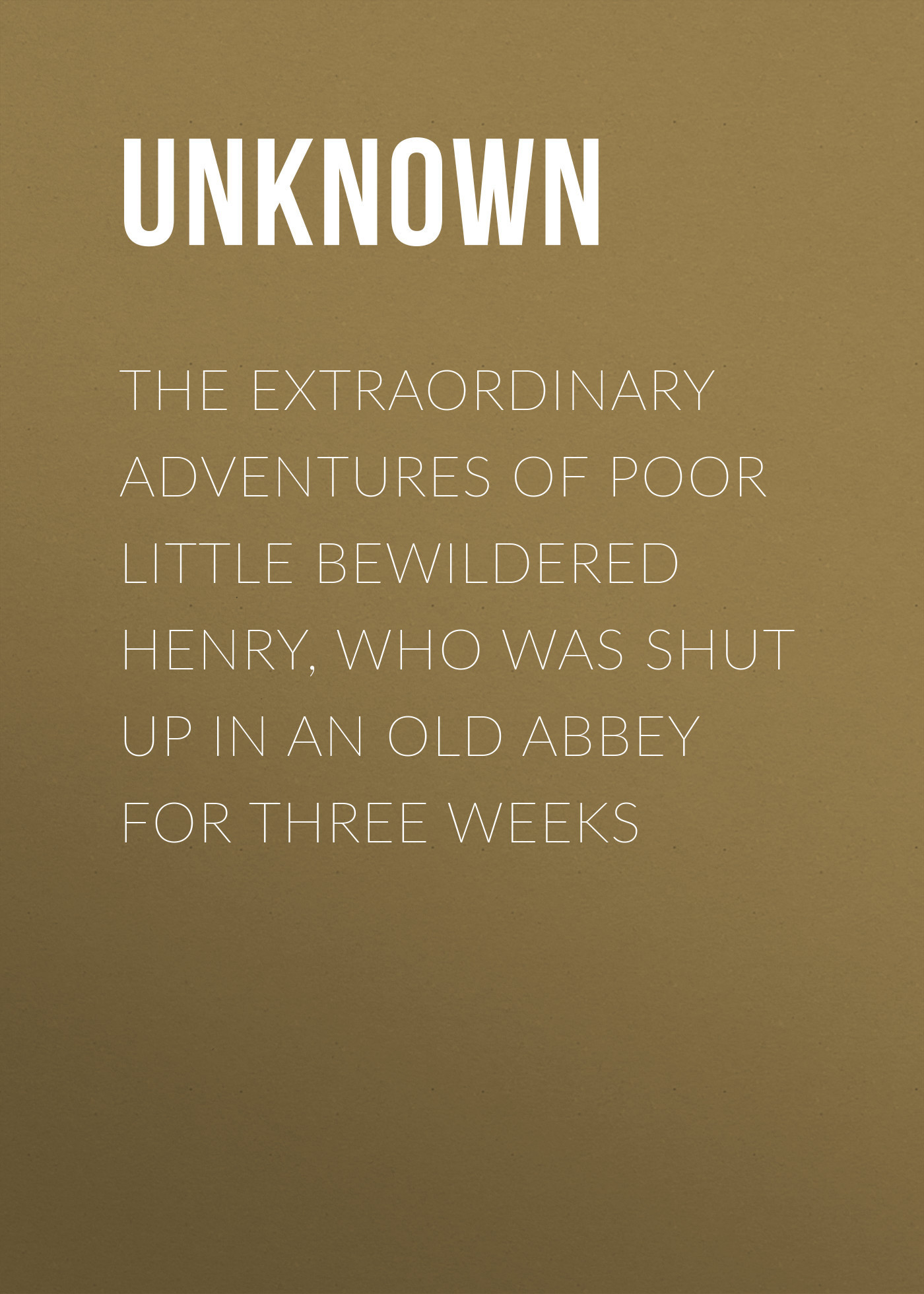 Unknown The Extraordinary Adventures of Poor Little Bewildered Henry, Who was shut up in an Old Abbey for Three Weeks