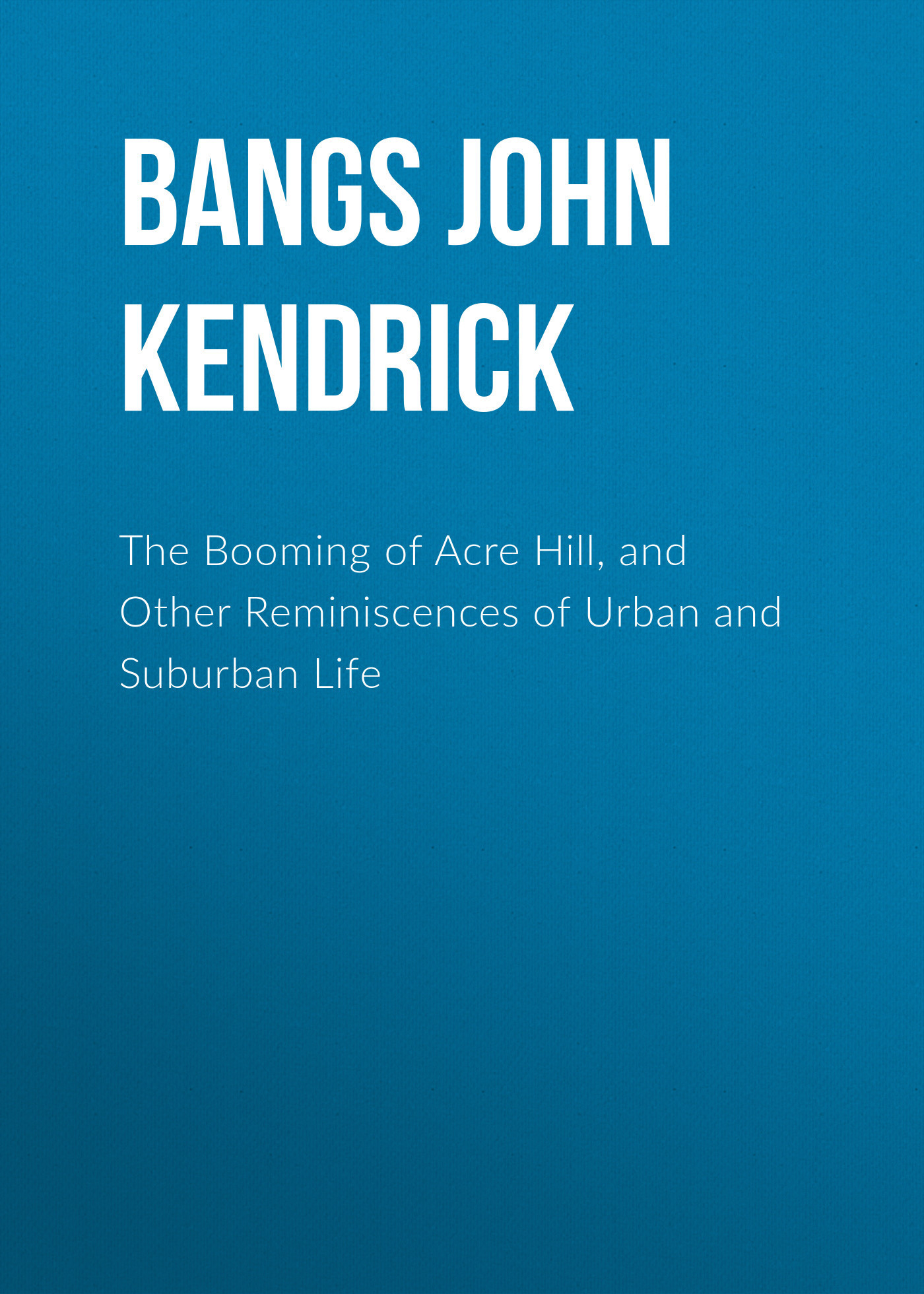 Bangs John Kendrick The Booming of Acre Hill, and Other Reminiscences of Urban and Suburban Life maniates belle kanaris penny of top hill trail