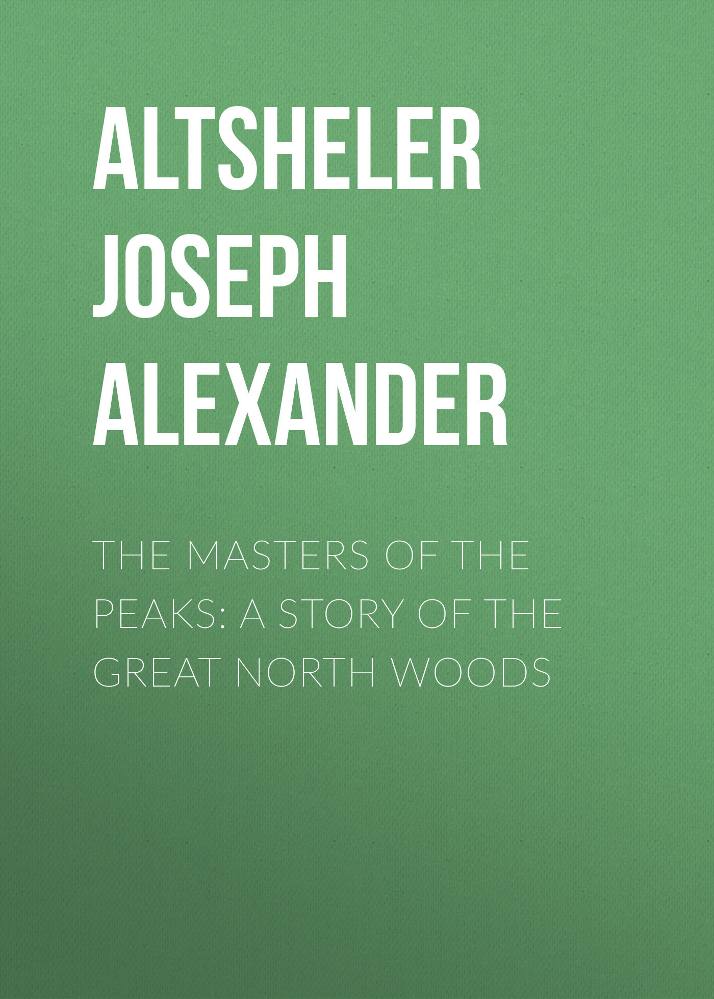 Altsheler Joseph Alexander The Masters of the Peaks: A Story of the Great North Woods muriel barbier the story of lingerie
