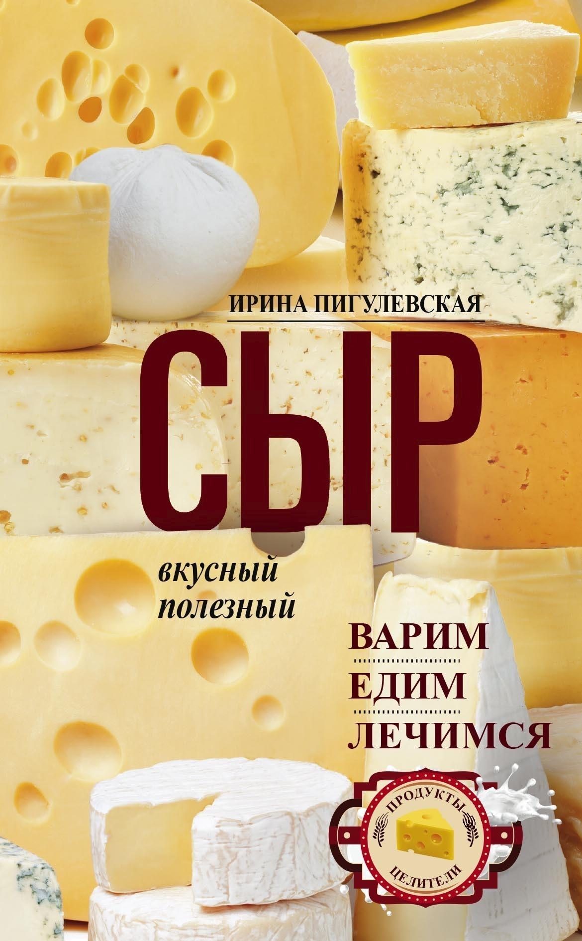 Ирина Пигулевская - Сыр вкусный, целебный. Варим, едим, лечимся