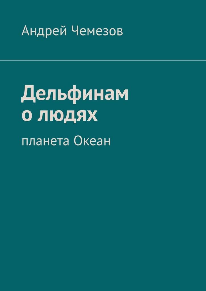 Андрей Чемезов - Дельфинам о людях. Планета Океан