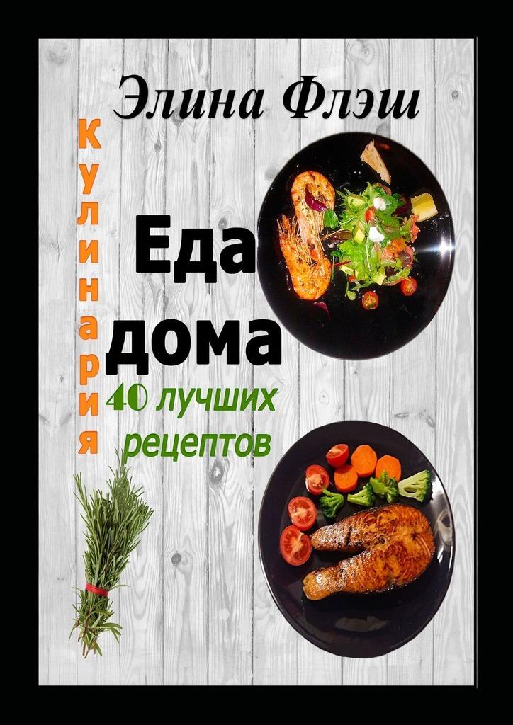 Элина Флэш - Кулинария. Еда дома. 40 лучших рецептов