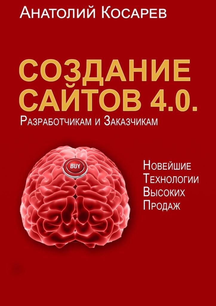 Анатолий Косарев - Создание сайтов 4.0. Новейшие технологии высоких продаж. Разработчикам и заказчикам