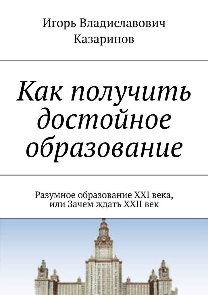 Игорь Казаринов - Как получить достойное образование. Разумное образование XXI века, или Зачем ждать XXIIвек