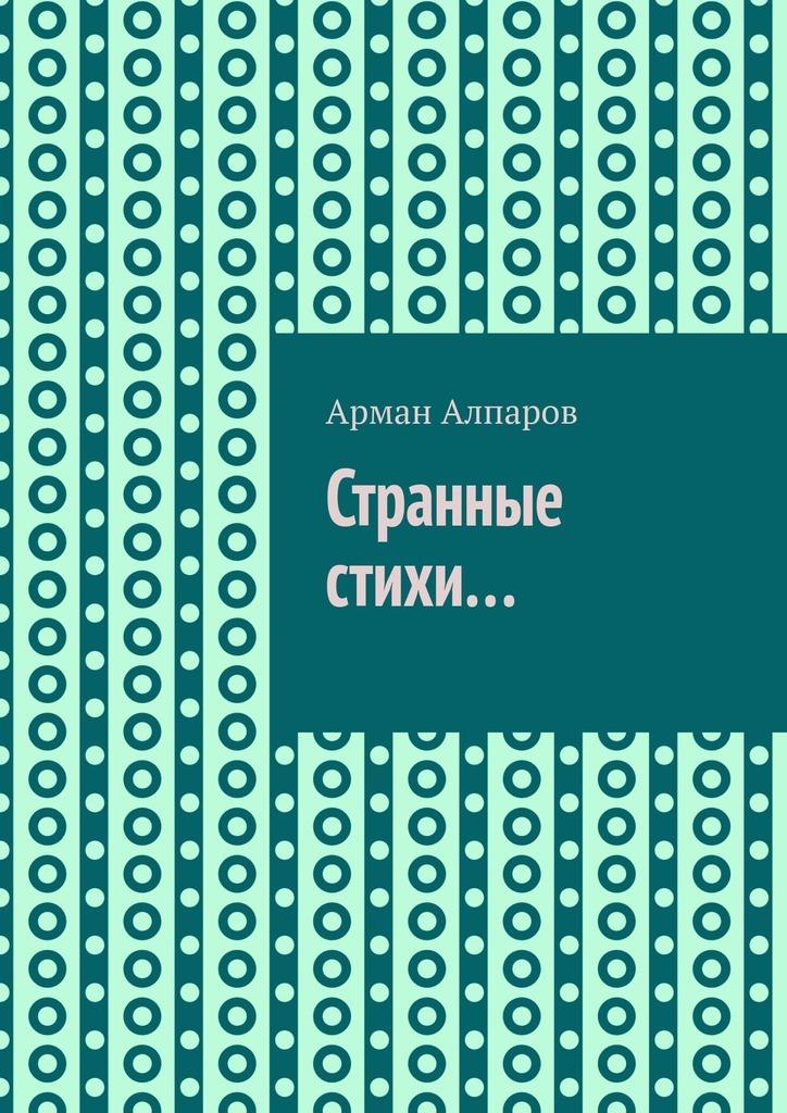 Арман Алпаров Странные стихи… арман кишкембаев лирика без границ часть 2