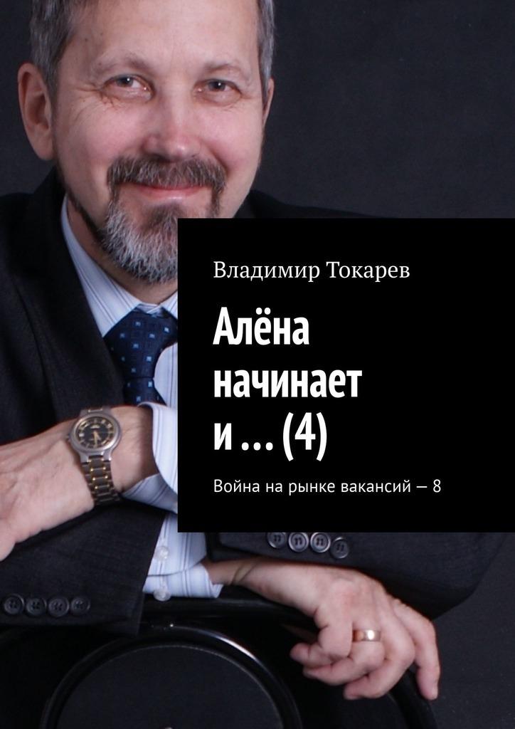 Владимир Токарев - Алёна начинает и… (4). Война на рынке вакансий – 8