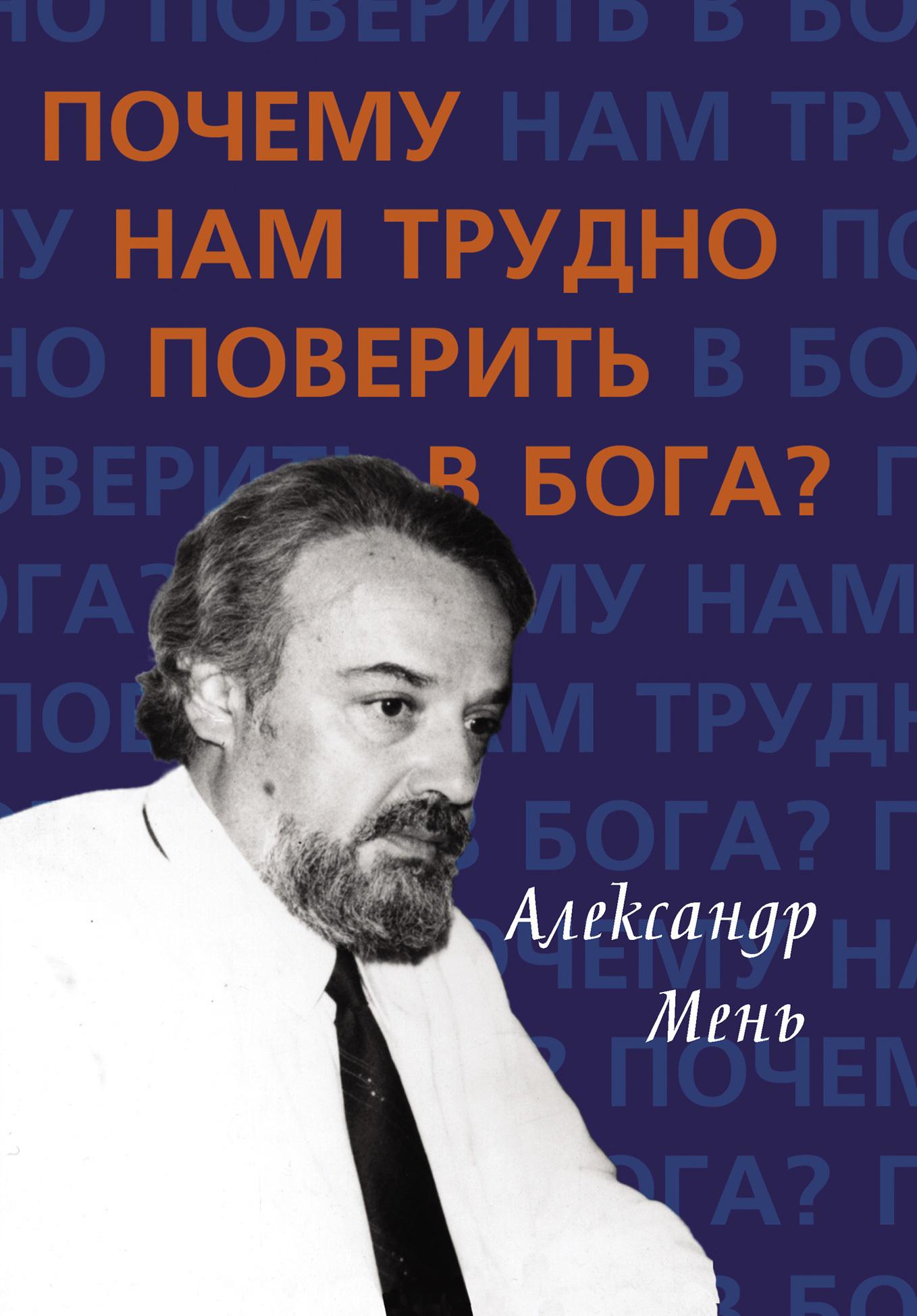 Александр Мень - Почему нам трудно поверить в Бога?