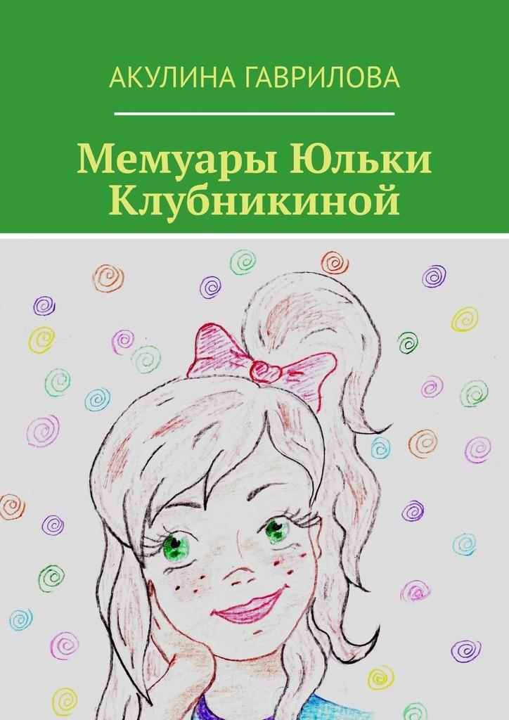 Акулина Гаврилова Мемуары Юльки Клубникиной детство лидера