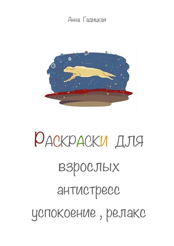 Анна Гадицкая Раскраски для взрослых. Антистресс, успокоение, релакс раскраски clever антистресс волшебные миры