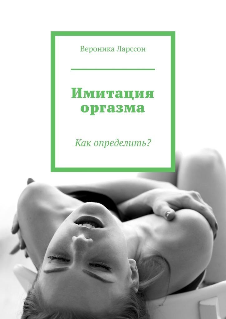 Вероника Ларссон Имитация оргазма. Как определить? вероника ларссон 17 видов женского оргазма о которых мало кто знает ивсё проних