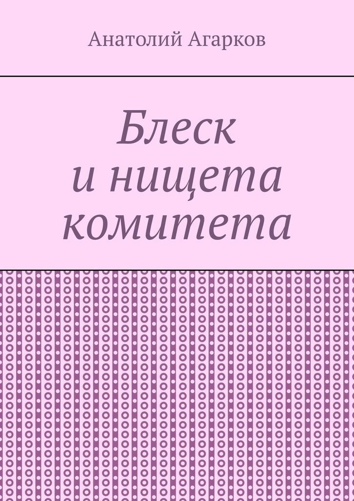 все цены на Анатолий Агарков Блеск и нищета комитета онлайн