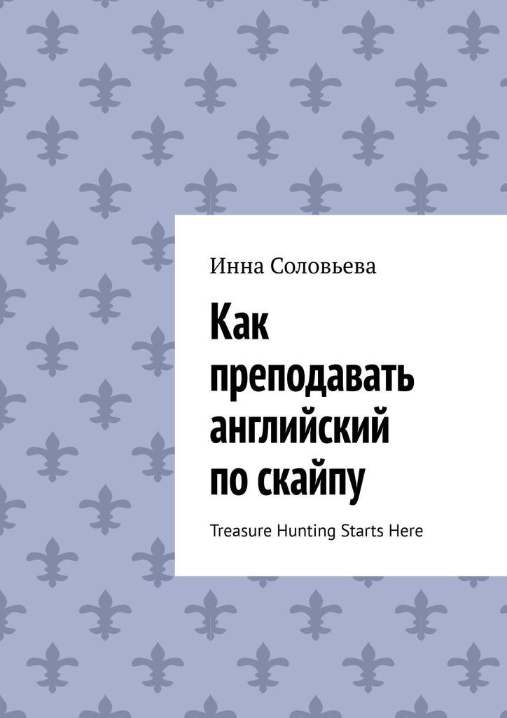 Инна Соловьева - Как преподавать английский поскайпу. TreasureHunting StartsHere