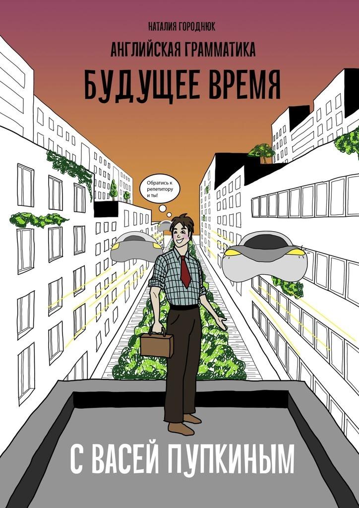 Наталия Городнюк - Английская грамматика сВасей Пупкиным: Будущее время