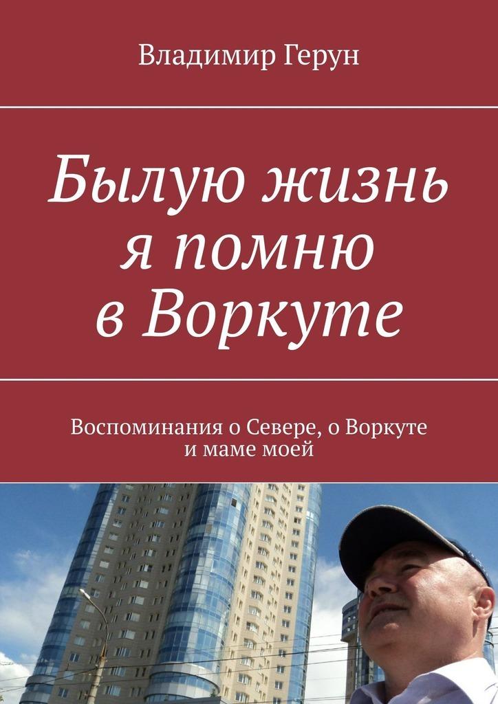 Владимир Герун Былую жизнь я помню в Воркуте. Воспоминания о Севере, о Воркуте и маме моей владимир герун моей маме и