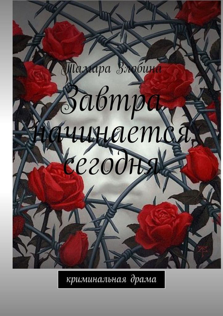 Тамара Злобина - Завтра начинается сегодня. Криминальная драма