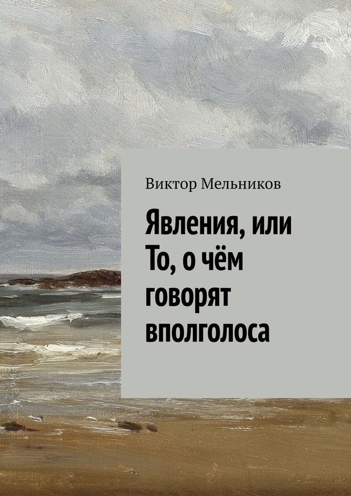 Виктор Мельников - Явления, или То, о чём говорят вполголоса