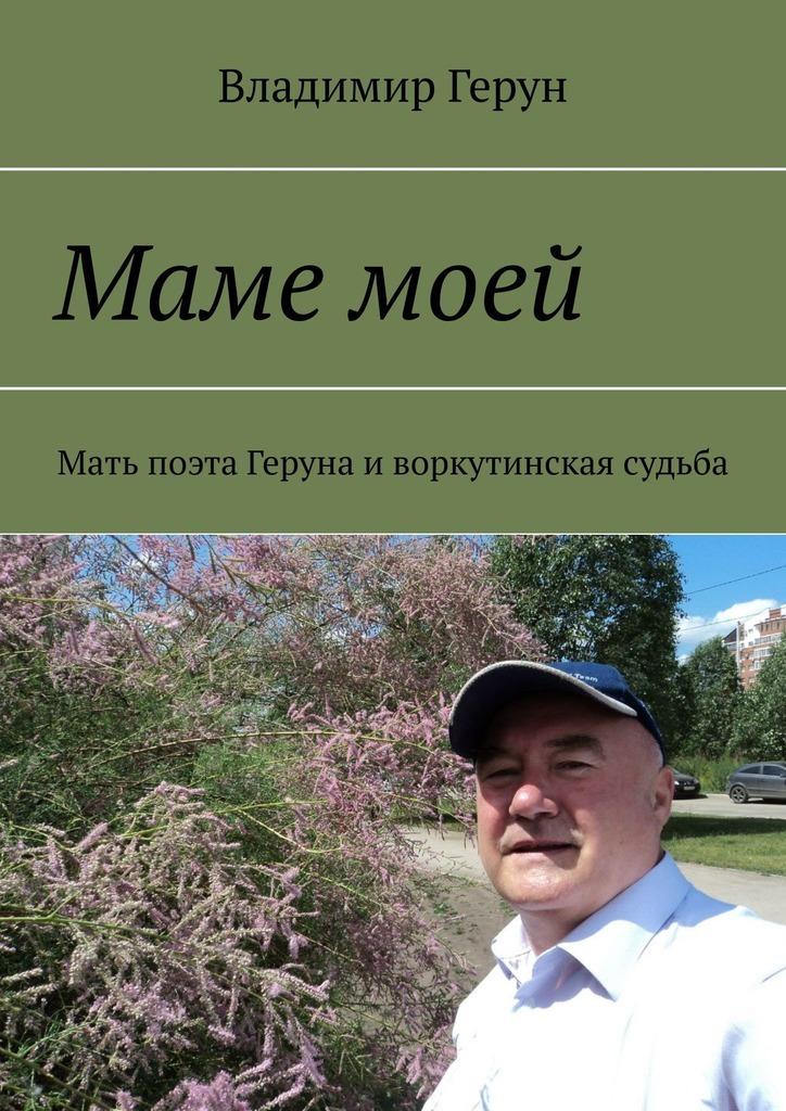 Владимир Герун Маме моей. Мать поэта Геруна иворкутинская судьба владимир герун моей маме и
