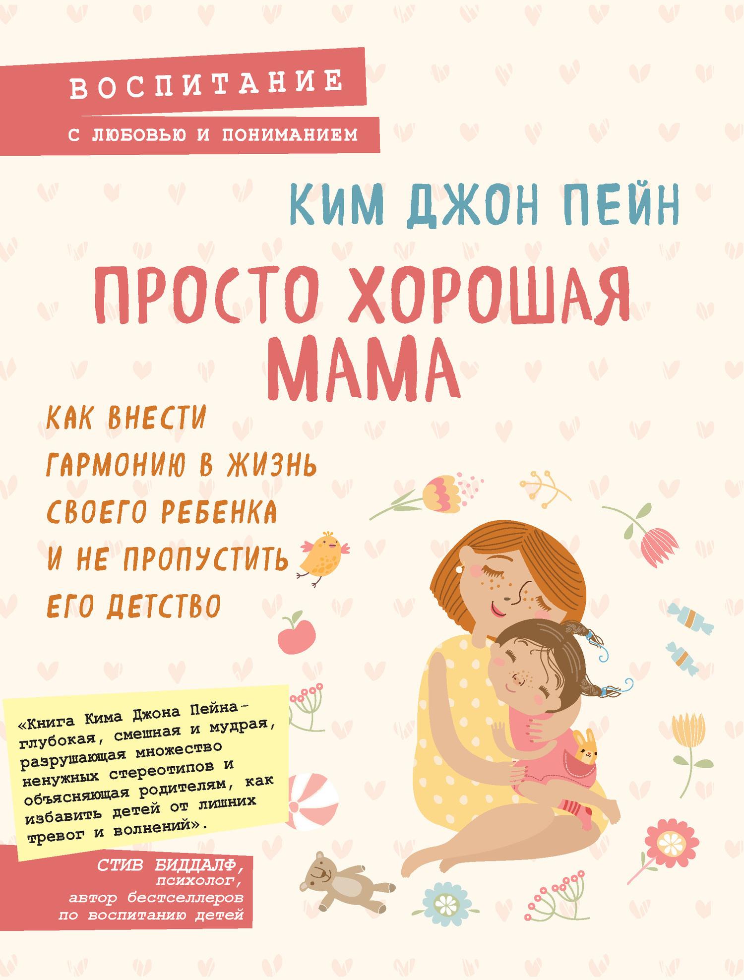 Ким Джон Пейн - Просто хорошая мама. Как внести гармонию в жизнь своего ребенка и не пропустить его детство