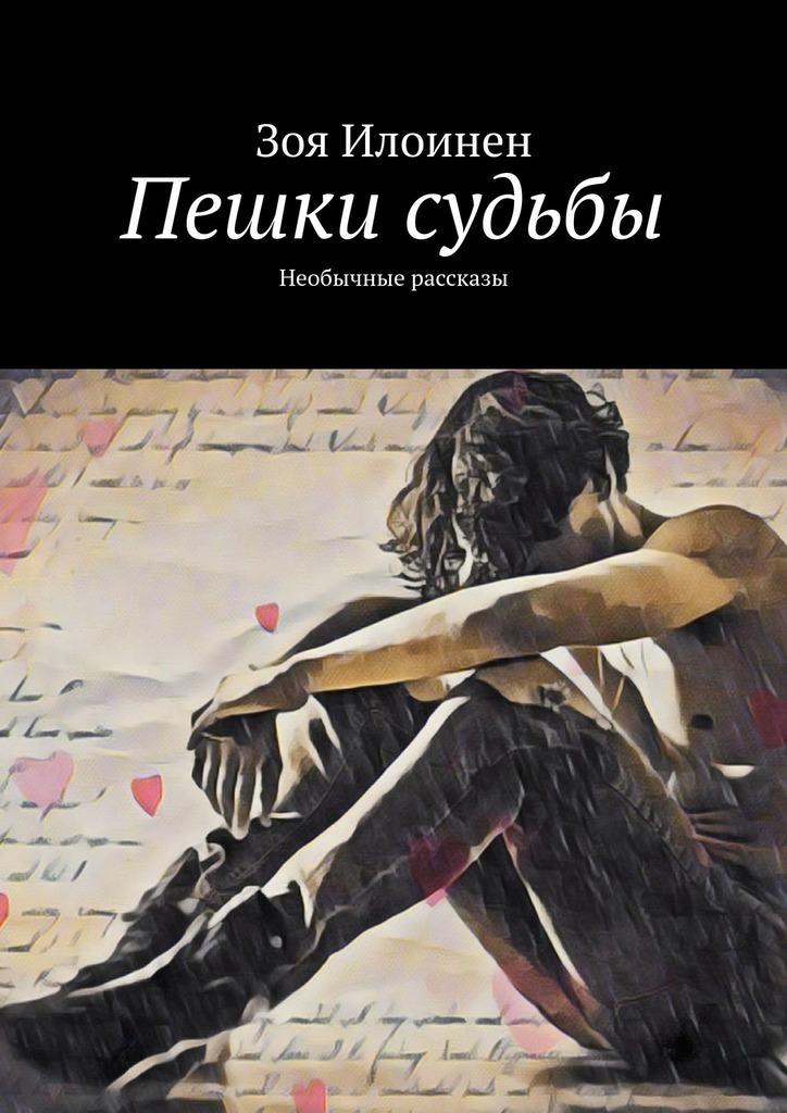 Зоя Илоинен - Пешки судьбы. Необычные рассказы