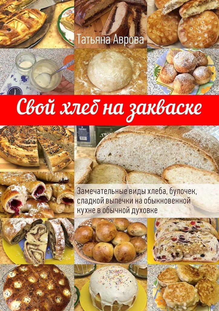 Татьяна Аврова - Свой хлеб на закваске. Замечательные виды хлеба, булочек, сладкой выпечки наобыкновенной кухне вобычной духовке