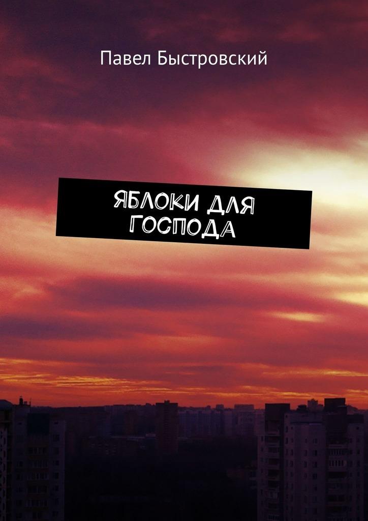 Павел Быстровский - Яблоки для Господа. Повесть