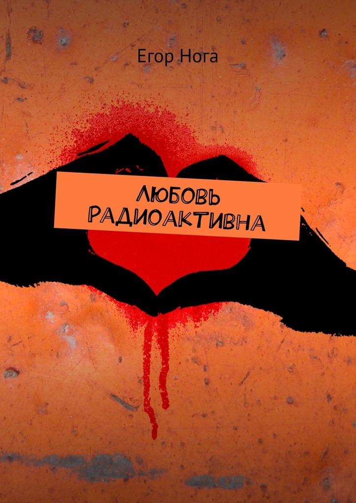 Егор Нога - Любовь радиоактивна