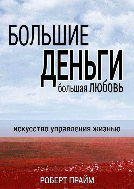Роберт Прайм - Большие деньги– большая любовь. Искусство управления жизнью