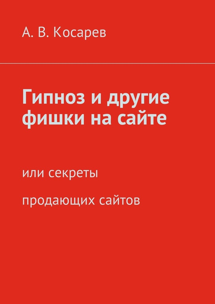 Анатолий Косарев - Гипноз и другие фишки на сайте. или секреты продающих сайтов