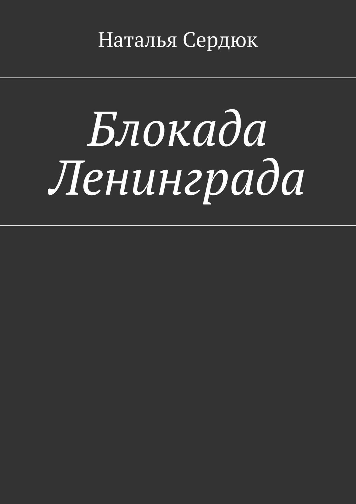 Наталья Сердюк - Блокада Ленинграда