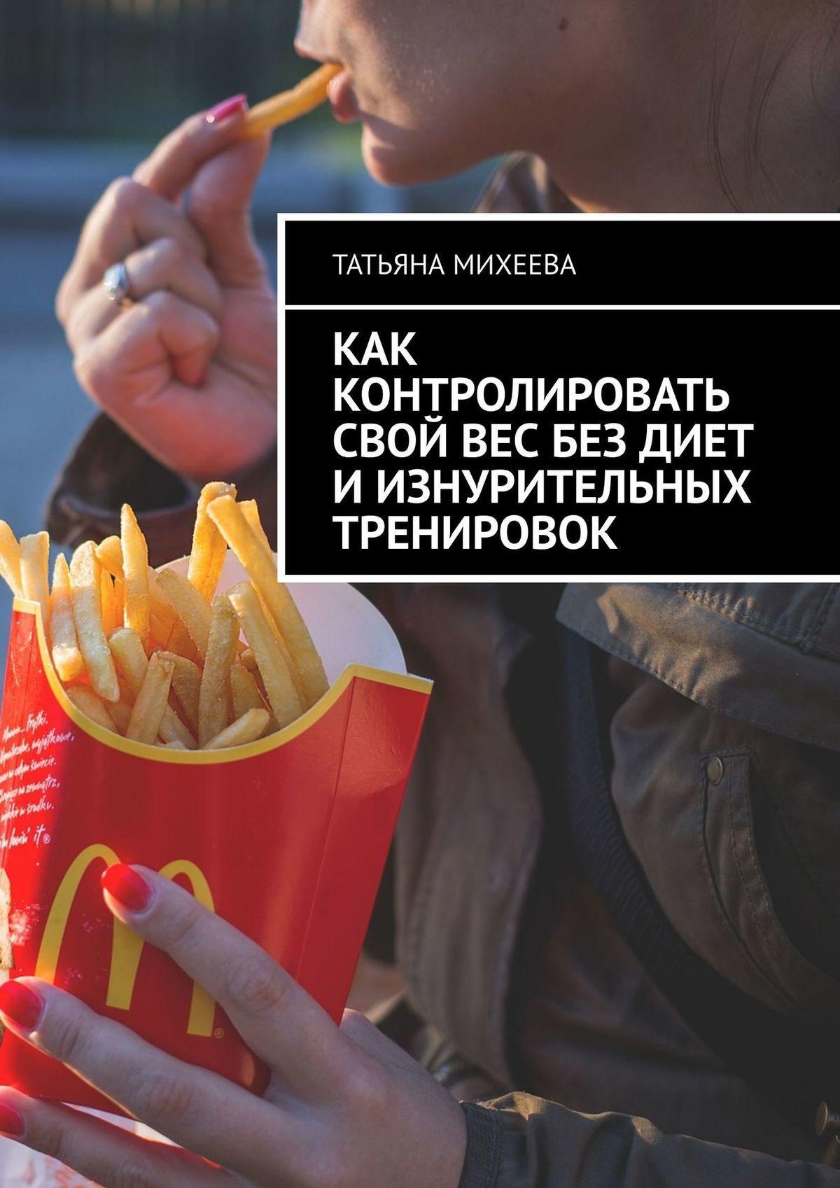 Татьяна Михеева - Как контролировать свой вес без диет и изнурительных тренировок