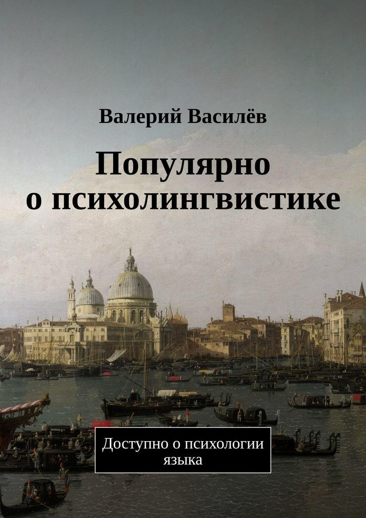 Валерий Василёв - Популярно опсихолингвистике. Доступно опсихологии языка