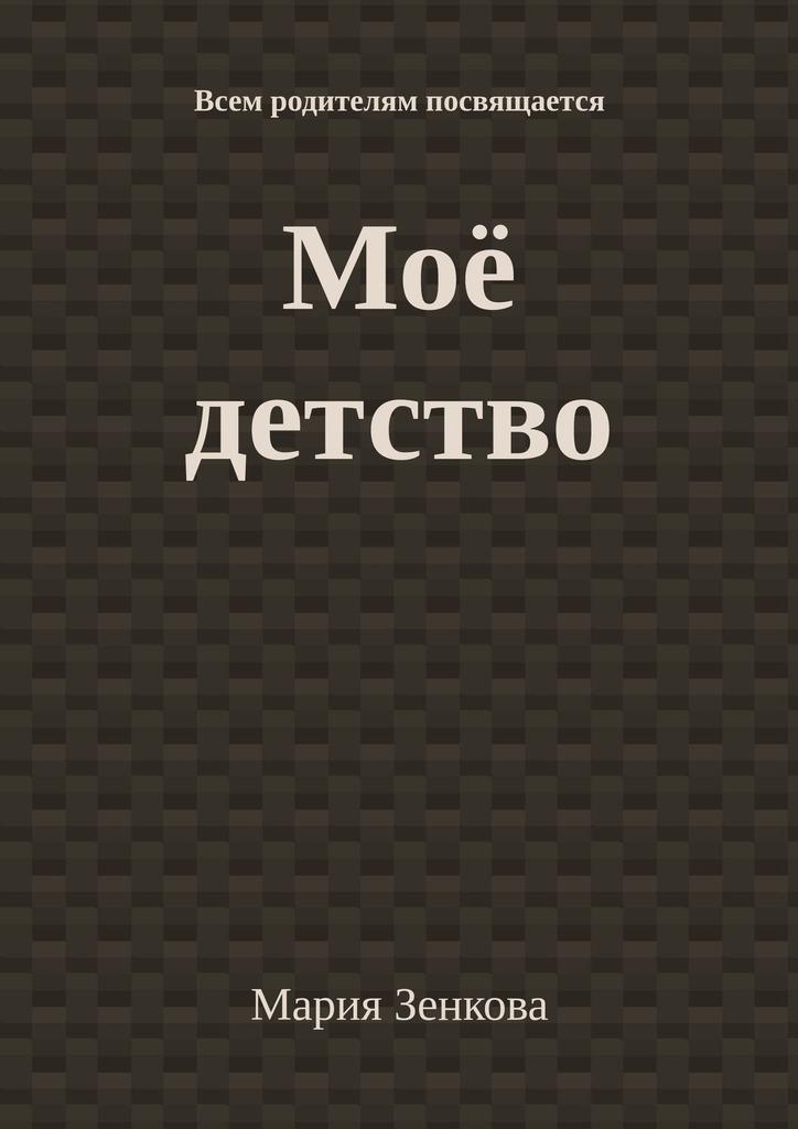 Мария Зенкова - Моё детство. Всем родителям посвящается