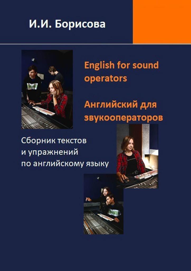 Ирина Борисова - English for sound operators. Английский язык для звукооператоров. Сборник текстов и упражнений поанглийскому языку