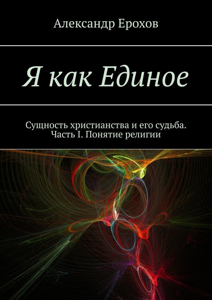 Александр Ерохов - Я как Единое. Сущность христианства иего судьба. Часть I. Понятие религии