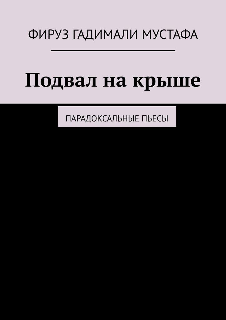 Фируз Гадимали Мустафа - Подвална крыше. Парадоксальные пьесы